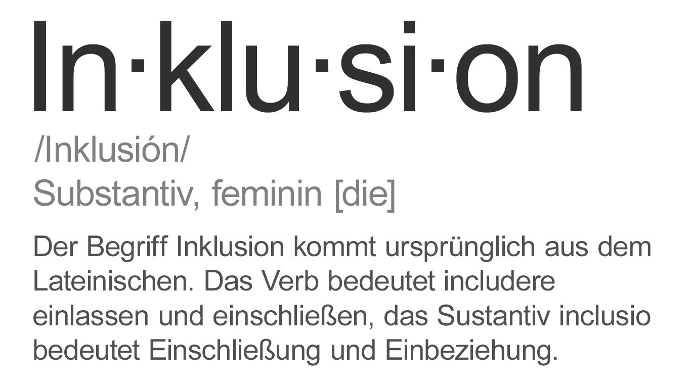 In·klu·si·on /Inklusión/ Substantiv, feminin [die] Der Begriff Inklusion kommt ursprünglich aus dem Lateinischen. Das Verb bedeutet includere einlassen und einschließen, das Sustantiv inclusio bedeutet Einschließung und Einbeziehung.